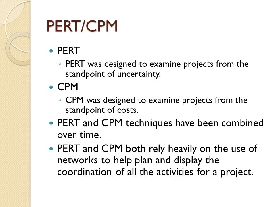 PERT/CPM PERT ◦ PERT was designed to examine projects from the standpoint of uncertainty.
