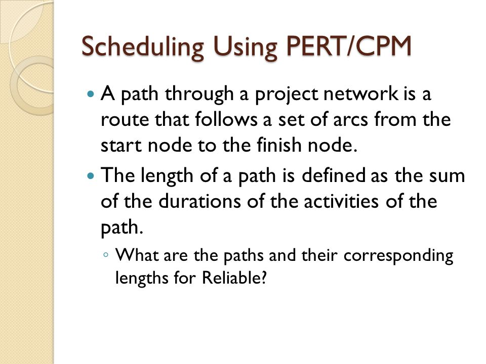 Scheduling Using PERT/CPM A path through a project network is a route that follows a set of arcs from the start node to the finish node.