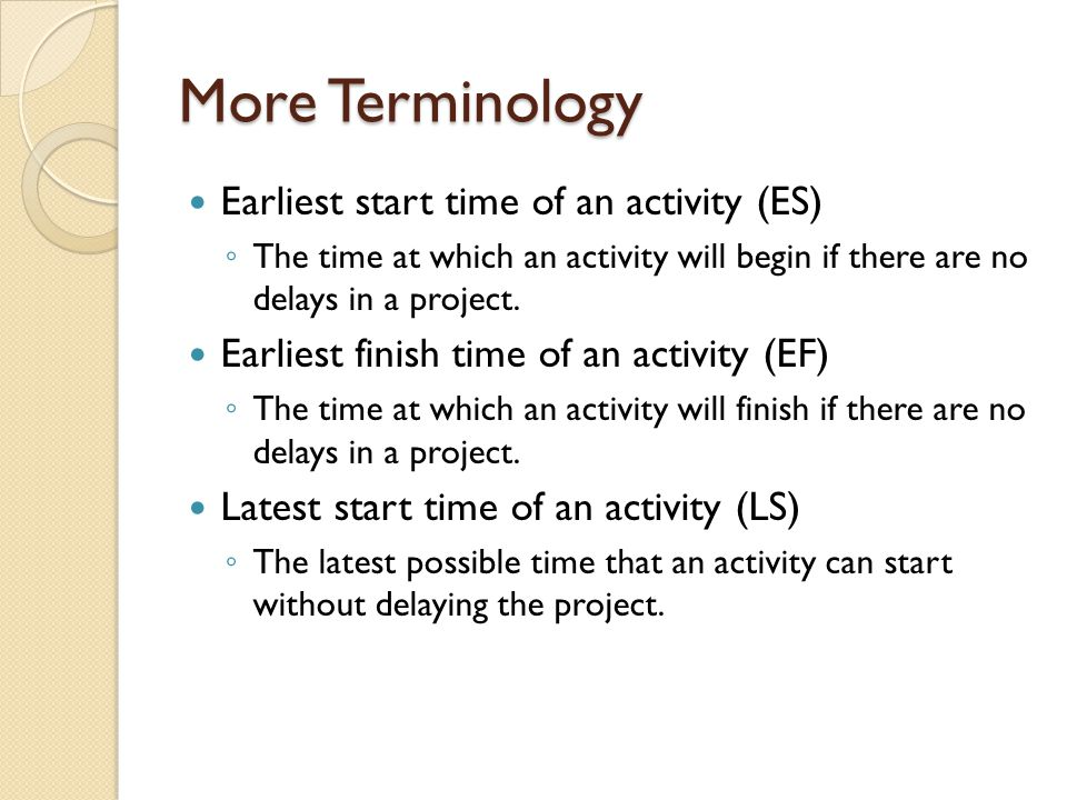 More Terminology Earliest start time of an activity (ES) ◦ The time at which an activity will begin if there are no delays in a project.