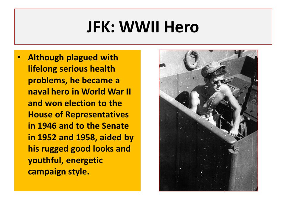 JFK: WWII Hero Although plagued with lifelong serious health problems, he became a naval hero in World War II and won election to the House of Representatives in 1946 and to the Senate in 1952 and 1958, aided by his rugged good looks and youthful, energetic campaign style.