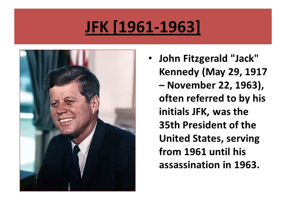 JFK [1961-1963] John Fitzgerald Jack Kennedy (May 29, 1917 – November 22, 1963), often referred to by his initials JFK, was the 35th President of the United States, serving from 1961 until his assassination in 1963.
