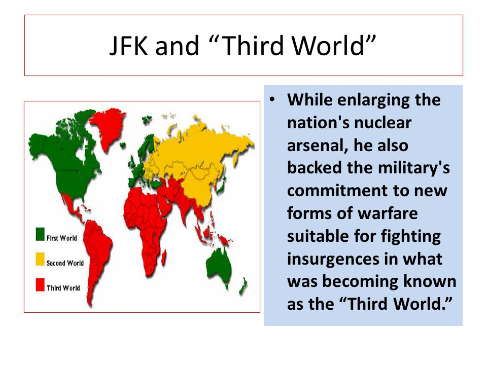JFK and Third World While enlarging the nation s nuclear arsenal, he also backed the military s commitment to new forms of warfare suitable for fighting insurgences in what was becoming known as the Third World.