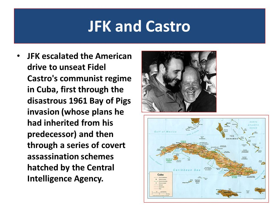 JFK and Castro JFK escalated the American drive to unseat Fidel Castro s communist regime in Cuba, first through the disastrous 1961 Bay of Pigs invasion (whose plans he had inherited from his predecessor) and then through a series of covert assassination schemes hatched by the Central Intelligence Agency.