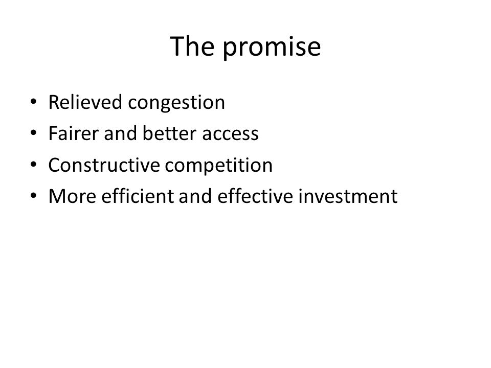 The promise Relieved congestion Fairer and better access Constructive competition More efficient and effective investment