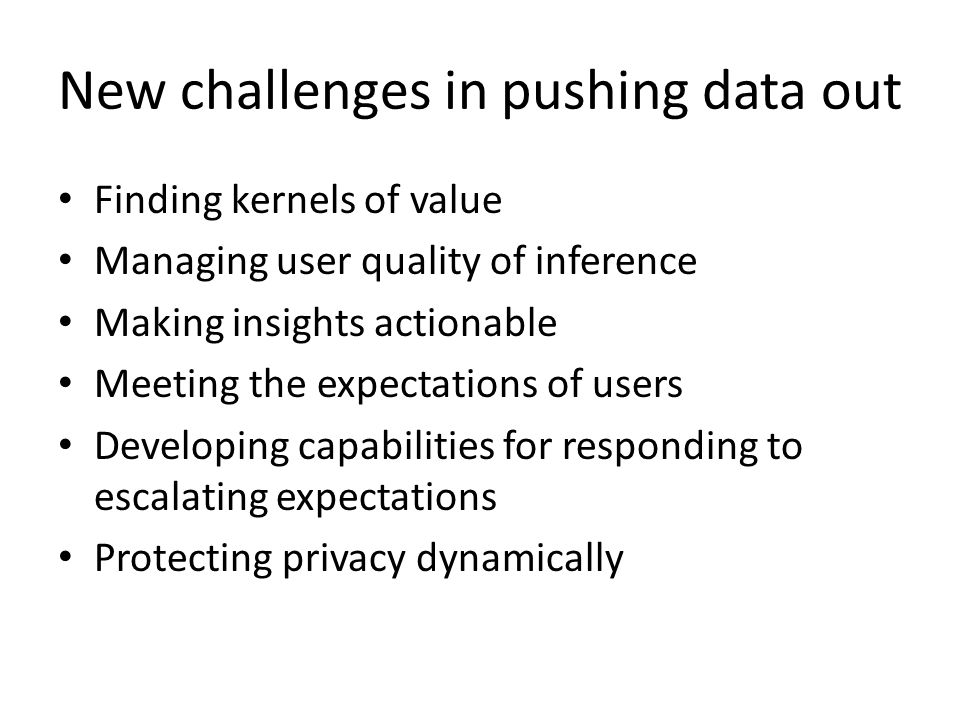 New challenges in pushing data out Finding kernels of value Managing user quality of inference Making insights actionable Meeting the expectations of users Developing capabilities for responding to escalating expectations Protecting privacy dynamically