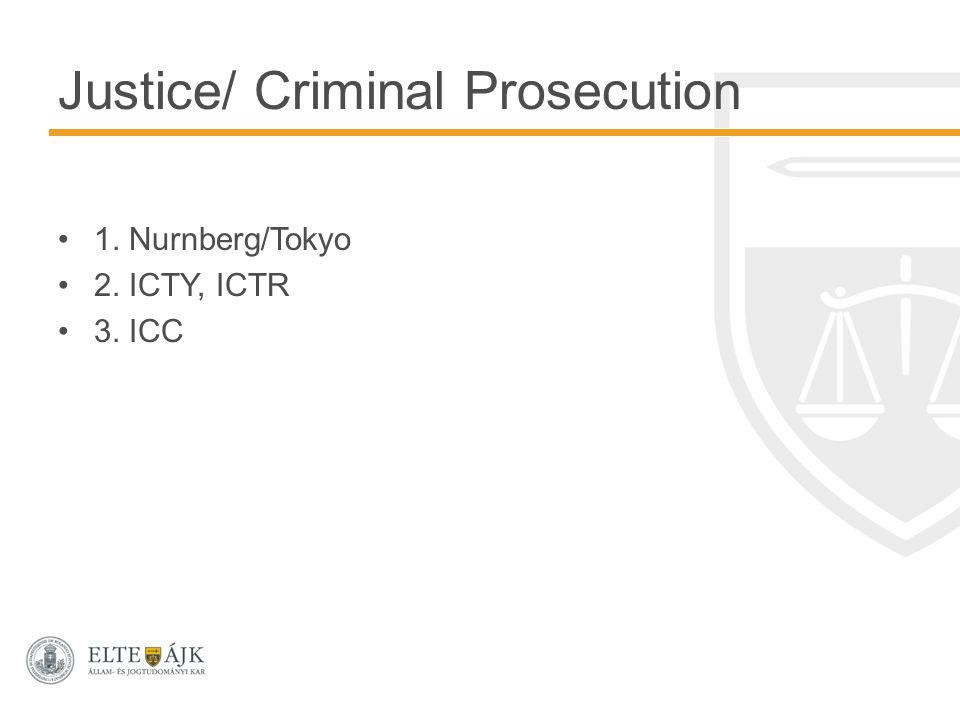 Justice/ Criminal Prosecution 1. Nurnberg/Tokyo 2. ICTY, ICTR 3. ICC