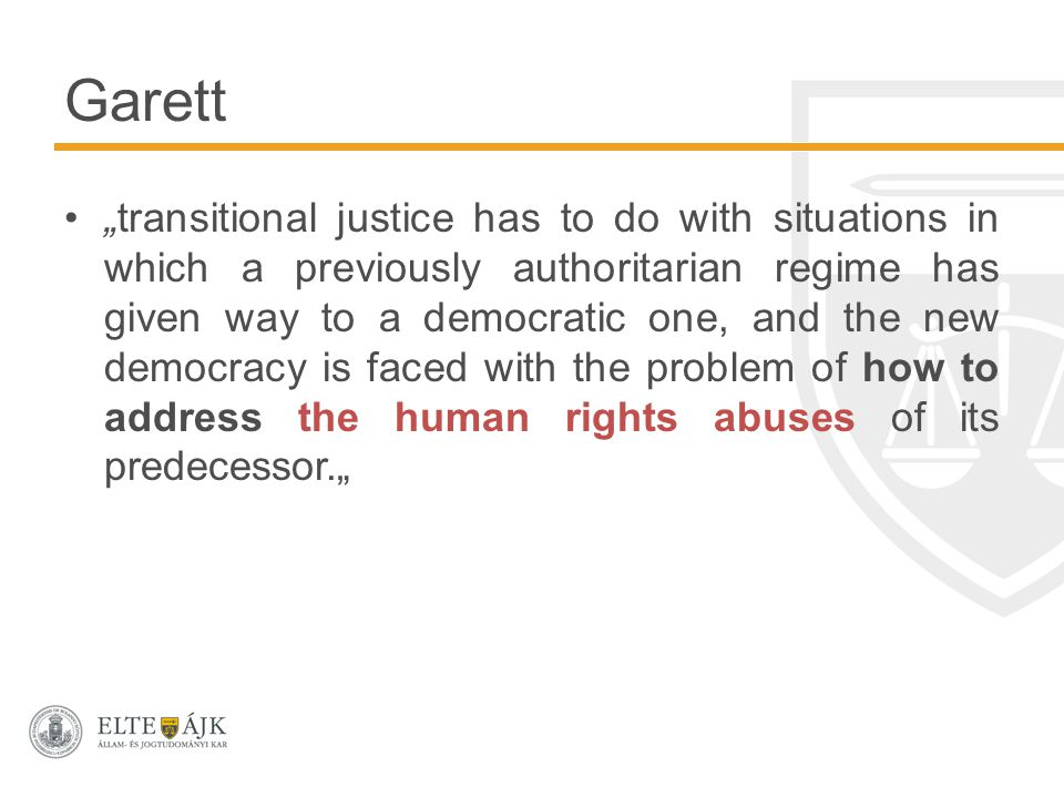 """transitional justice has to do with situations in which a previously authoritarian regime has given way to a democratic one, and the new democracy is faced with the problem of how to address the human rights abuses of its predecessor."" Garett"