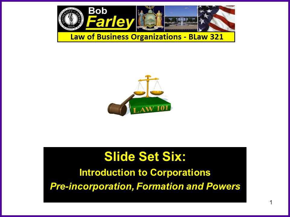 Slide Set Six: Introduction to Corporations Pre-incorporation, Formation and Powers 1