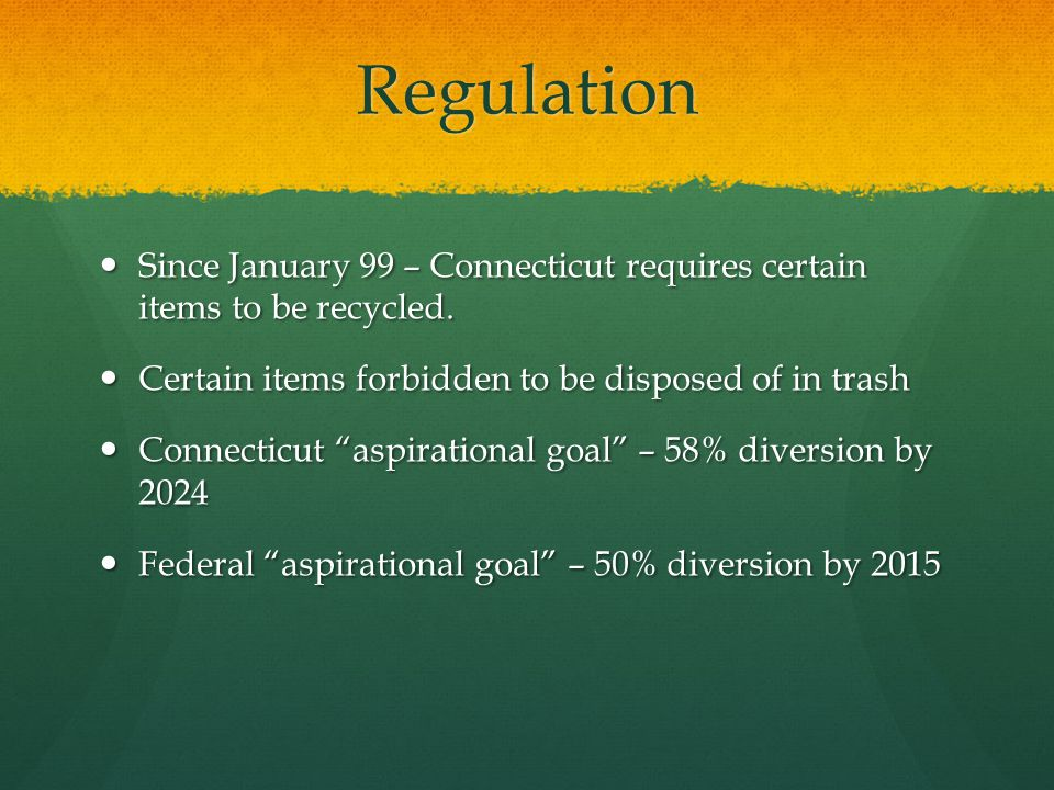 Regulation Since January 99 – Connecticut requires certain items to be recycled. Since January 99 – Connecticut requires certain items to be recycled.