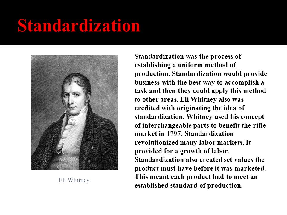 Standardization was the process of establishing a uniform method of production.