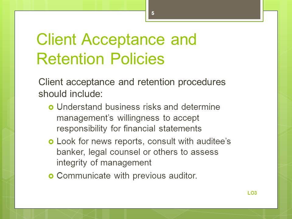 Client Acceptance and Retention Policies Client acceptance and retention procedures should include:  Understand business risks and determine management's willingness to accept responsibility for financial statements  Look for news reports, consult with auditee's banker, legal counsel or others to assess integrity of management  Communicate with previous auditor.