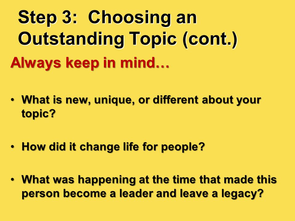 Step 3: Choosing an Outstanding Topic (cont.) Always keep in mind… What is new, unique, or different about your topic?What is new, unique, or differen
