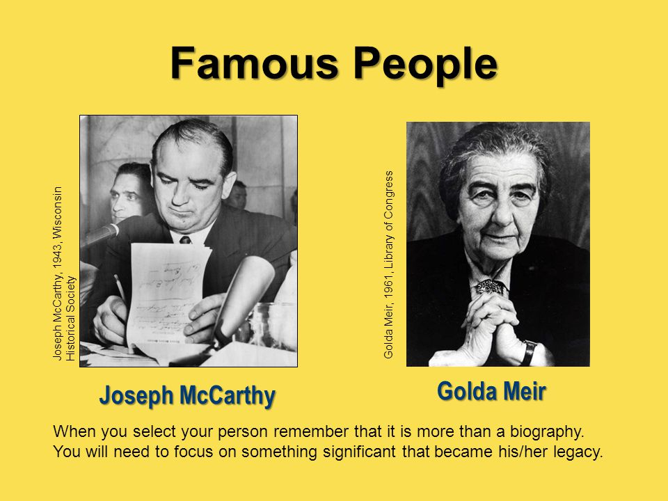 Famous People Golda Meir, 1961, Library of Congress Golda Meir Joseph McCarthy, 1943, Wisconsin Historical Society Joseph McCarthy When you select you