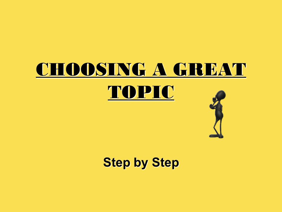CHOOSING A GREAT TOPIC Step by Step