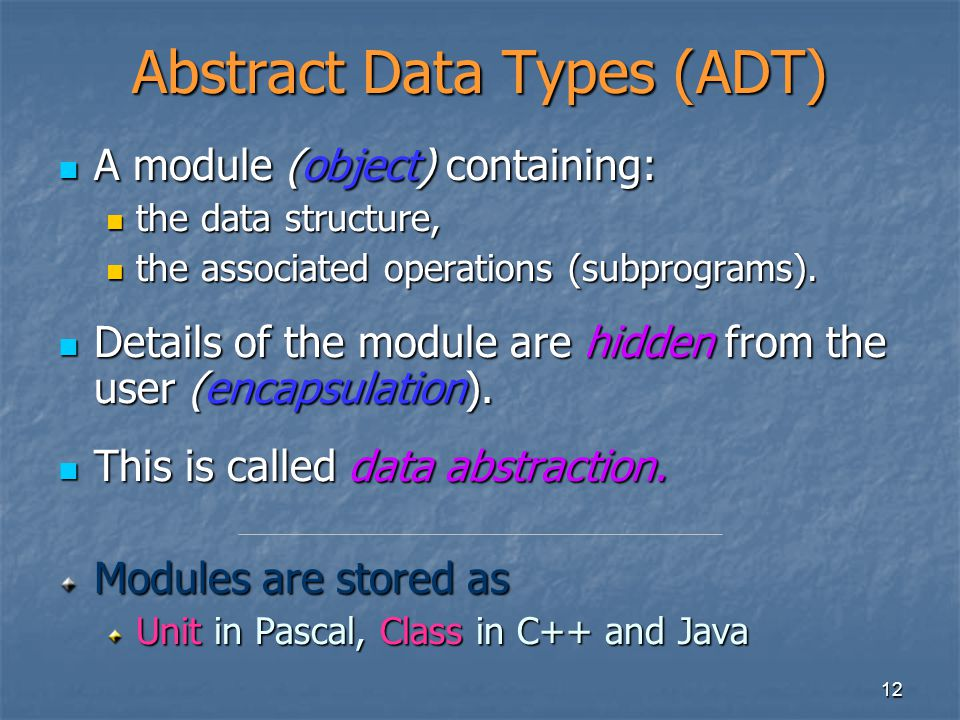 12 Abstract Data Types (ADT) A module (object) containing: A module (object) containing: the data structure, the data structure, the associated operat