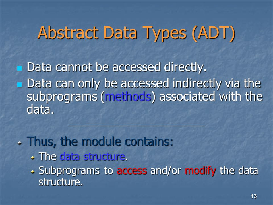 13 Abstract Data Types (ADT) Data cannot be accessed directly.