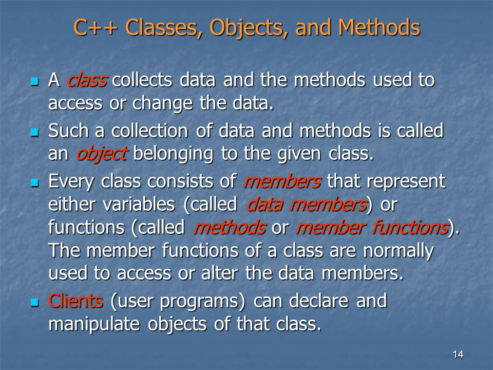 14 C++ Classes, Objects, and Methods A class collects data and the methods used to access or change the data. A class collects data and the methods us