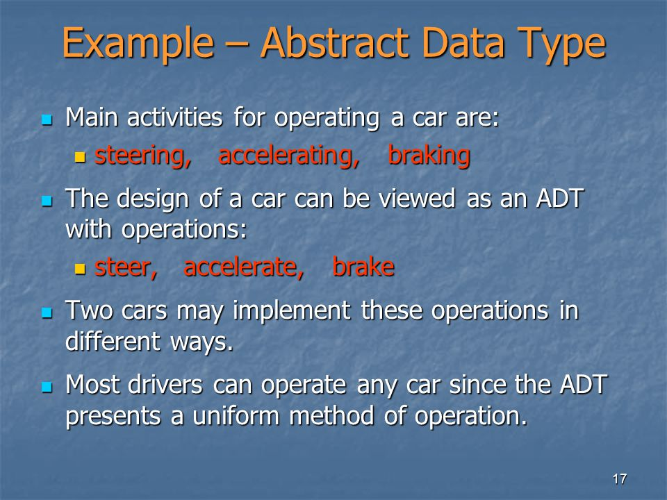 17 Example – Abstract Data Type Main activities for operating a car are: Main activities for operating a car are: steering, accelerating, braking steering, accelerating, braking The design of a car can be viewed as an ADT with operations: The design of a car can be viewed as an ADT with operations: steer, accelerate, brake steer, accelerate, brake Two cars may implement these operations in different ways.