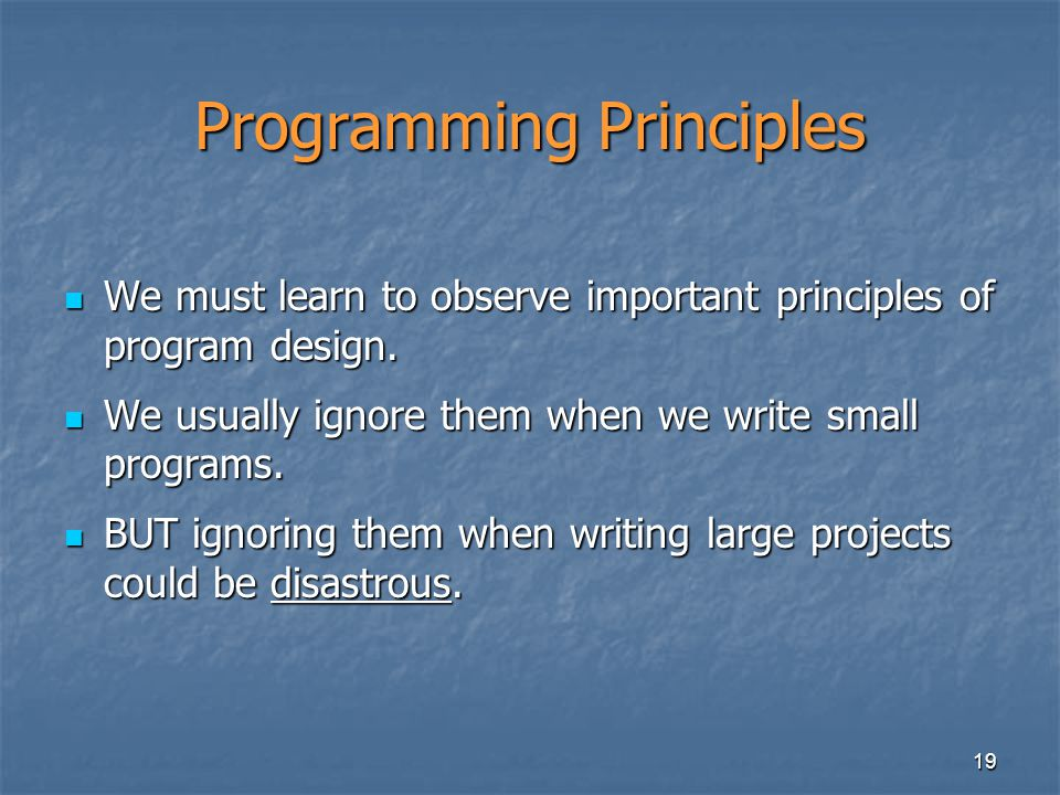 19 Programming Principles We must learn to observe important principles of program design.