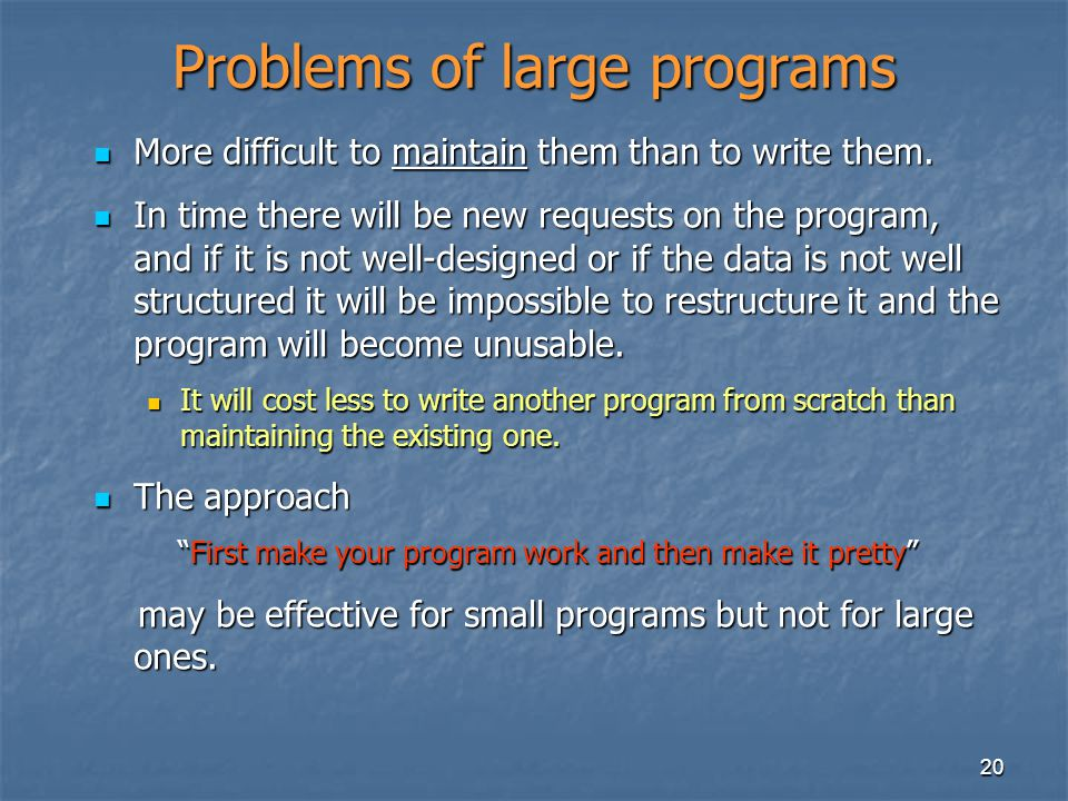 20 Problems of large programs More difficult to maintain them than to write them.
