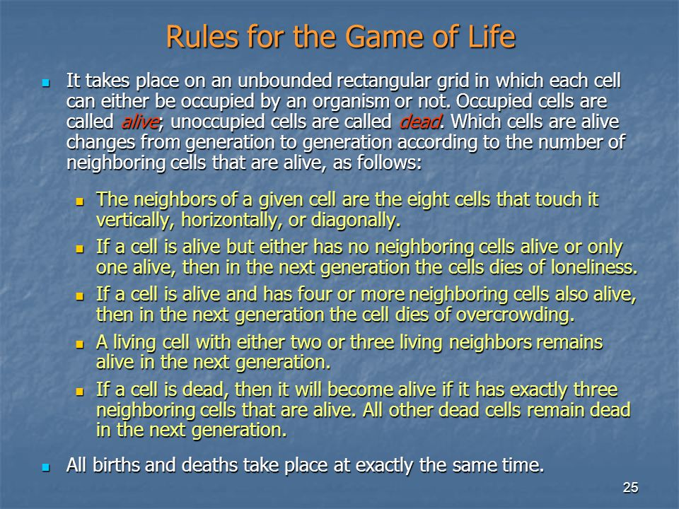 25 Rules for the Game of Life It takes place on an unbounded rectangular grid in which each cell can either be occupied by an organism or not.