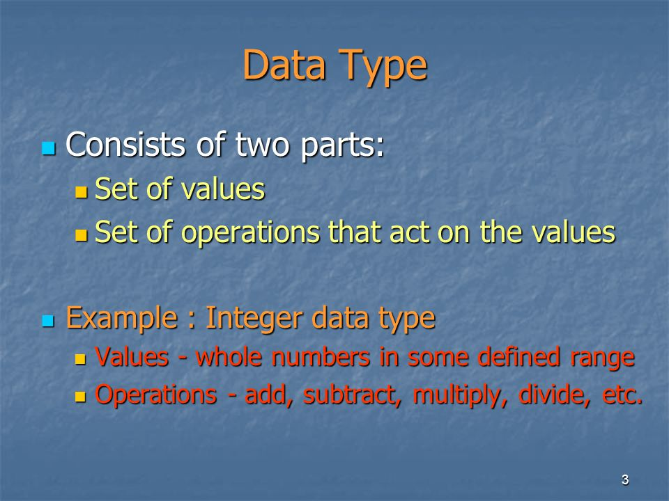 3 Data Type Consists of two parts: Consists of two parts: Set of values Set of values Set of operations that act on the values Set of operations that