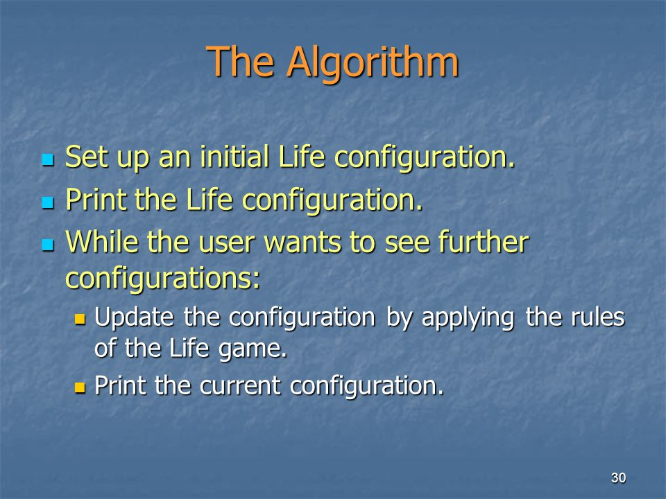 30 The Algorithm Set up an initial Life configuration. Set up an initial Life configuration. Print the Life configuration. Print the Life configuratio