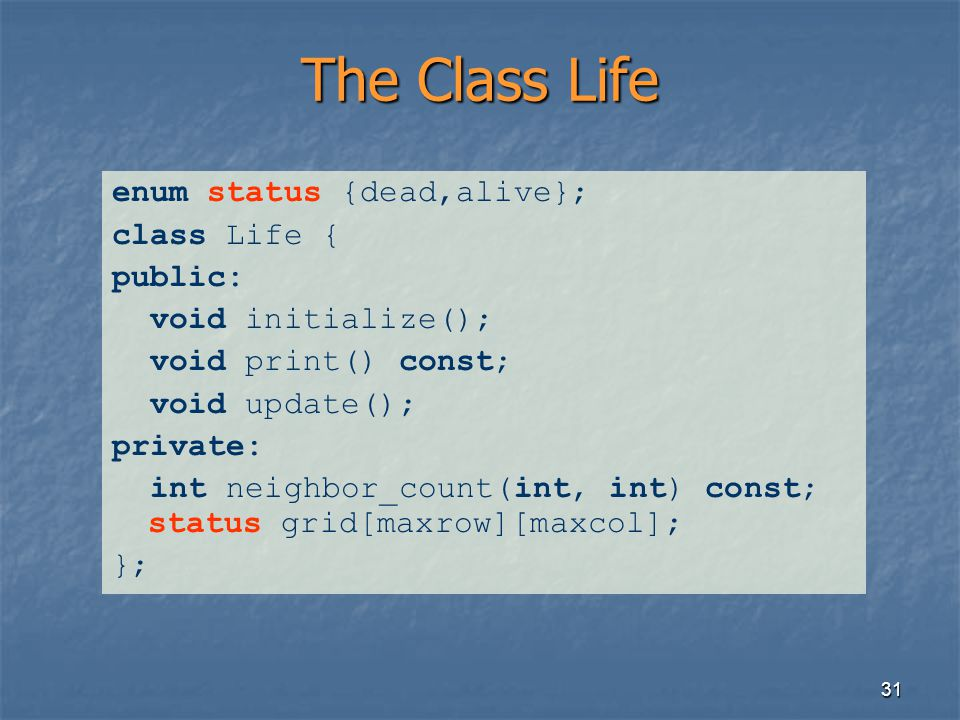 31 The Class Life enum status {dead,alive}; class Life { public: void initialize(); void print() const; void update(); private: int neighbor_count(int