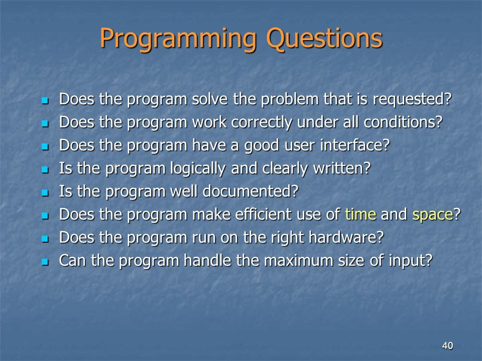 40 Programming Questions Does the program solve the problem that is requested? Does the program solve the problem that is requested? Does the program