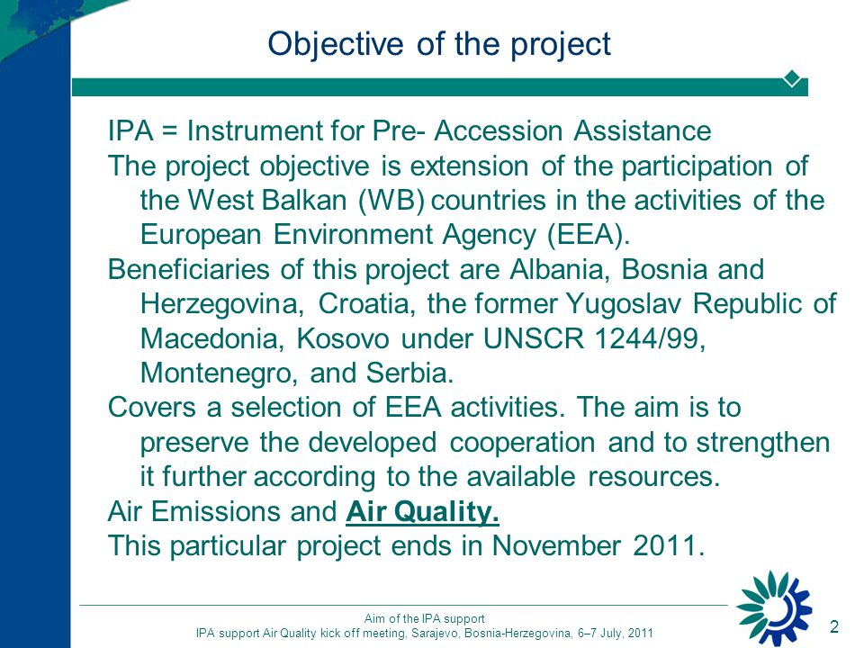 2 Aim of the IPA support IPA support Air Quality kick off meeting, Sarajevo, Bosnia-Herzegovina, 6–7 July, 2011 Objective of the project IPA = Instrument for Pre- Accession Assistance The project objective is extension of the participation of the West Balkan (WB) countries in the activities of the European Environment Agency (EEA).
