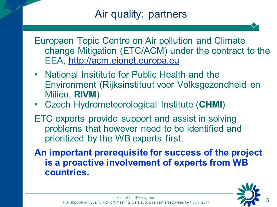 3 Aim of the IPA support IPA support Air Quality kick off meeting, Sarajevo, Bosnia-Herzegovina, 6–7 July, 2011 Air quality: partners Europaen Topic Centre on Air pollution and Climate change Mitigation (ETC/ACM) under the contract to the EEA, http://acm.eionet.europa.euhttp://acm.eionet.europa.eu National Insititute for Public Health and the Environment (Rijksinstituut voor Volksgezondheid en Milieu, RIVM) Czech Hydrometeorological Institute (CHMI) ETC experts provide support and assist in solving problems that however need to be identified and prioritized by the WB experts first.