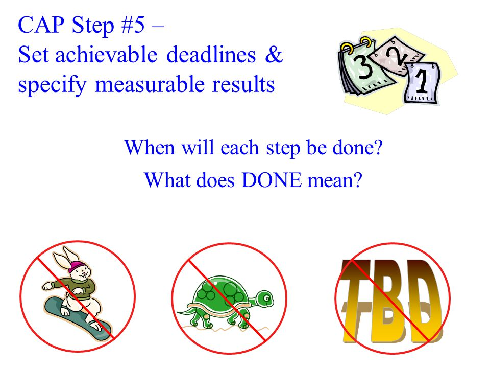 CAP Step #5 – Set achievable deadlines & specify measurable results When will each step be done.