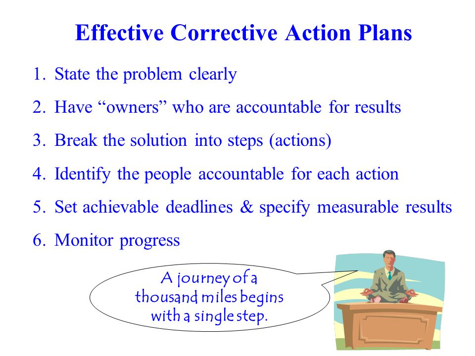 1.State the problem clearly 2.Have owners who are accountable for results 3.Break the solution into steps (actions) 4.Identify the people accountable for each action 5.Set achievable deadlines & specify measurable results Effective Corrective Action Plans A journey of a thousand miles begins with a single step.