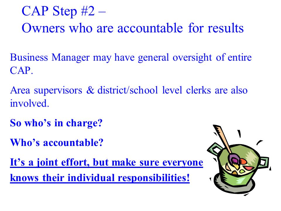 CAP Step #2 – Owners who are accountable for results Business Manager may have general oversight of entire CAP.