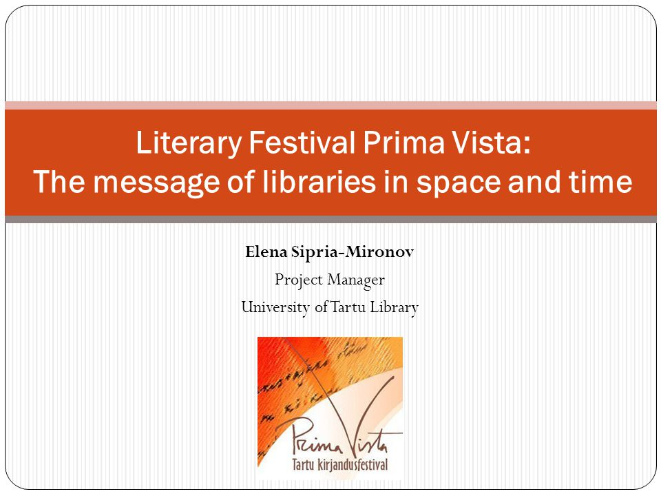Literary Festival Officially organised by: NPO Literary Festival Prima Vista Actual organisers and initiators are: University of Tartu Library Tartu Public Library Tartu Department of the Estonian Writers' Union Estonian Literary Society The organizing committee: 15 members (including 5 Advisory Board members) Partners from other groups and organisations