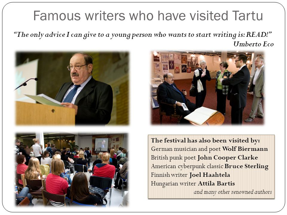 Famous writers who have visited Tartu The only advice I can give to a young person who wants to start writing is: READ! Umberto Eco The festival has also been visited by: German musician and poet Wolf Biermann British punk poet John Cooper Clarke American cyberpunk classic Bruce Sterling Finnish writer Joel Haahtela Hungarian writer Attila Bartis and many other renowned authors The festival has also been visited by: German musician and poet Wolf Biermann British punk poet John Cooper Clarke American cyberpunk classic Bruce Sterling Finnish writer Joel Haahtela Hungarian writer Attila Bartis and many other renowned authors