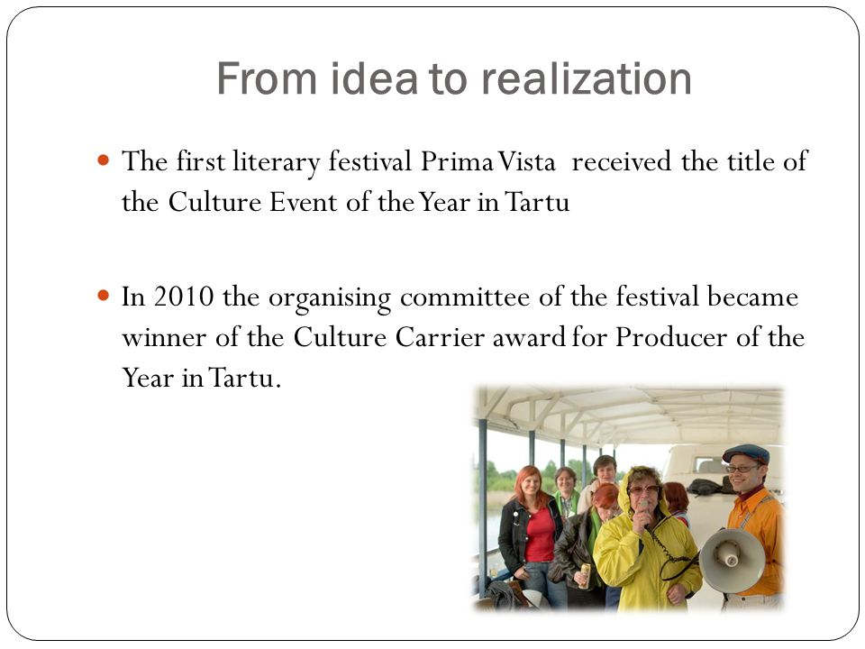From idea to realization The first literary festival Prima Vista received the title of the Culture Event of the Year in Tartu In 2010 the organising committee of the festival became winner of the Culture Carrier award for Producer of the Year in Tartu.
