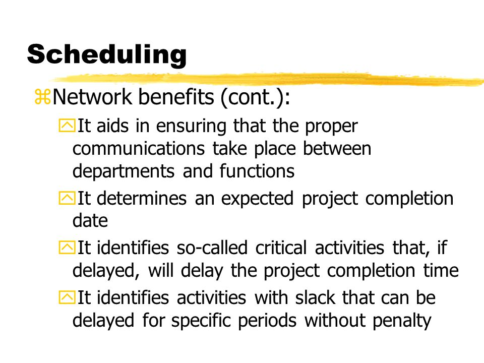 Scheduling zNetwork benefits (cont.): yIt determines the dates on which tasks may be started - or must be started if the project is to stay on schedule yIt illustrates which tasks must be coordinated to avoid resource timing conflicts yIt illustrates which tasks may run, or must be run, in parallel to achieve the predetermined project completion date yIt relieves some interpersonal conflict by clearly showing task dependencies