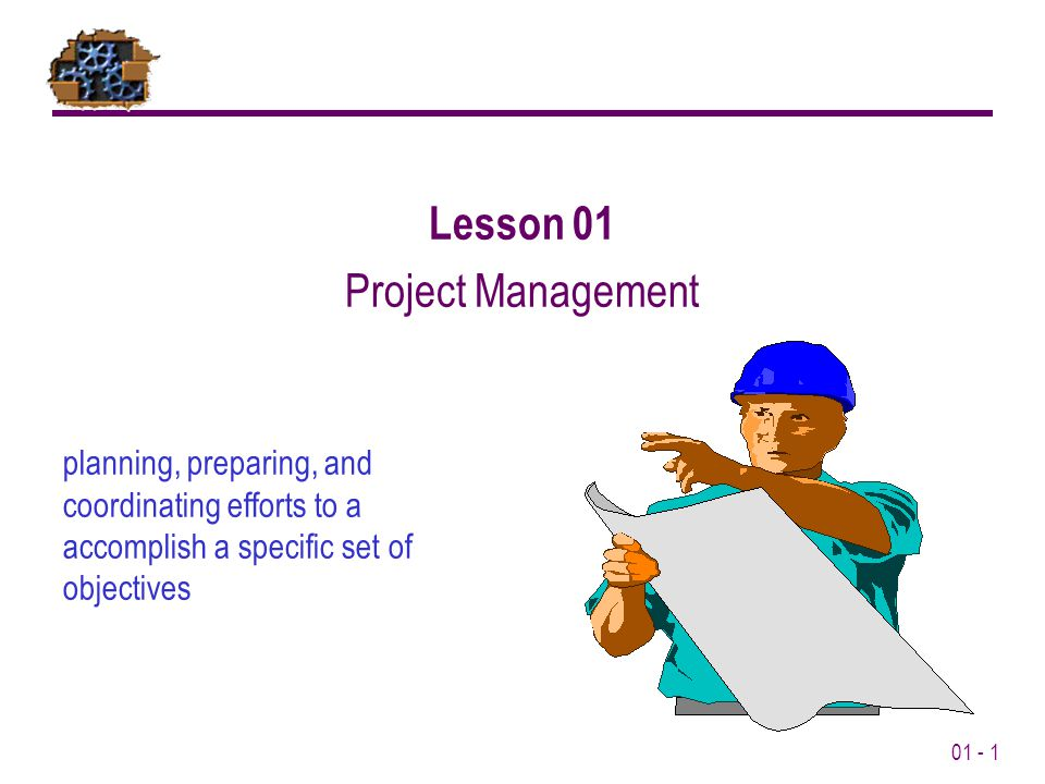 01 - 1 planning, preparing, and coordinating efforts to a accomplish a specific set of objectives Lesson 01 Project Management