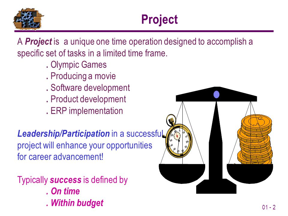01 - 2 A Project is a unique one time operation designed to accomplish a specific set of tasks in a limited time frame..