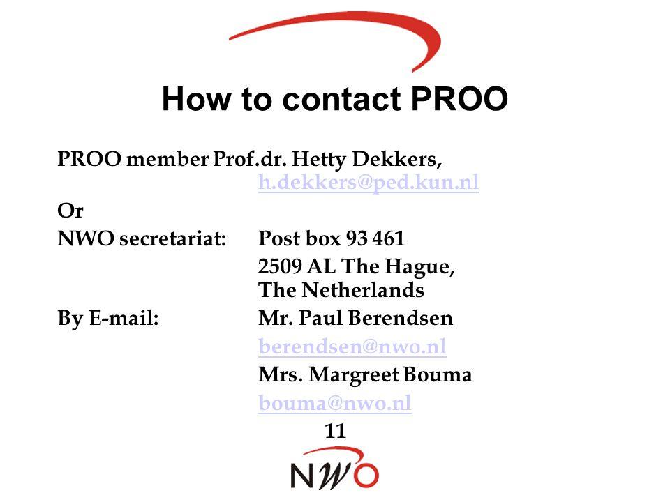 How to contact PROO PROO member Prof.dr. Hetty Dekkers, h.dekkers@ped.kun.nl h.dekkers@ped.kun.nl Or NWO secretariat:Post box 93 461 2509 AL The Hague