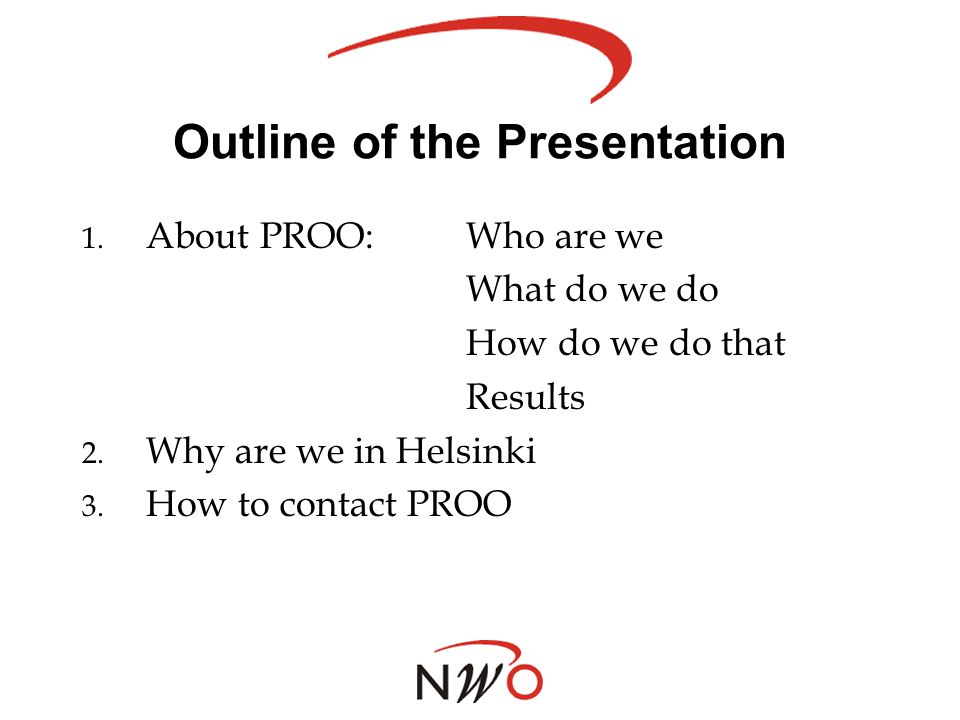 Outline of the Presentation 1. About PROO:Who are we What do we do How do we do that Results 2. Why are we in Helsinki 3. How to contact PROO