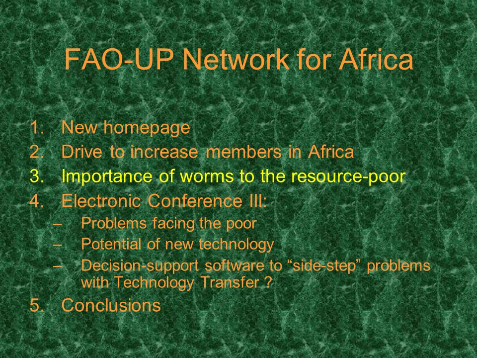 FAO-UP Network for Africa 1.New homepage 2.Drive to increase members in Africa 3.Importance of worms to the resource-poor 4.Electronic Conference III: –Problems facing the poor –Potential of new technology –Decision-support software to side-step problems with Technology Transfer .