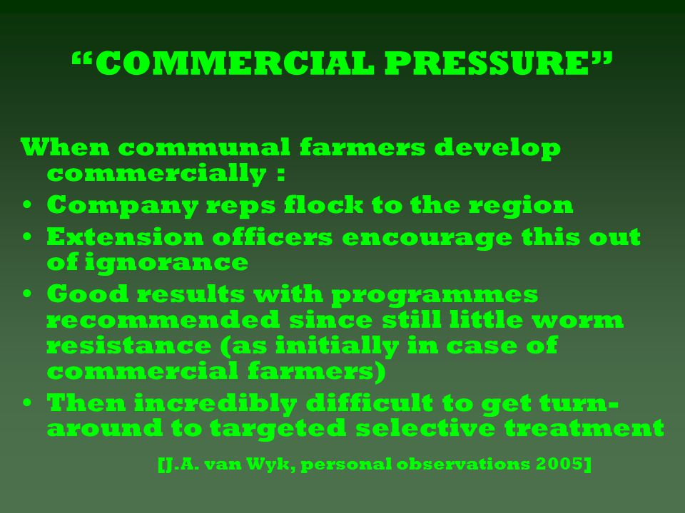 COMMERCIAL PRESSURE When communal farmers develop commercially : Company reps flock to the region Extension officers encourage this out of ignorance Good results with programmes recommended since still little worm resistance (as initially in case of commercial farmers) Then incredibly difficult to get turn- around to targeted selective treatment [J.A.