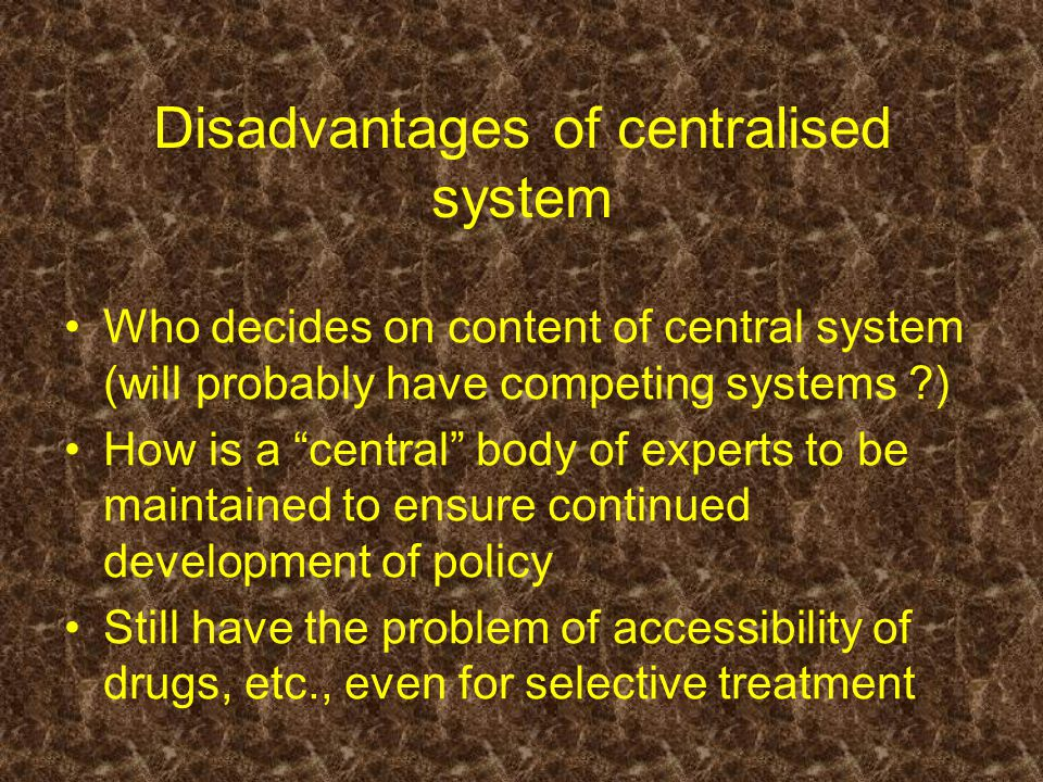 Disadvantages of centralised system Who decides on content of central system (will probably have competing systems ?) How is a central body of experts to be maintained to ensure continued development of policy Still have the problem of accessibility of drugs, etc., even for selective treatment