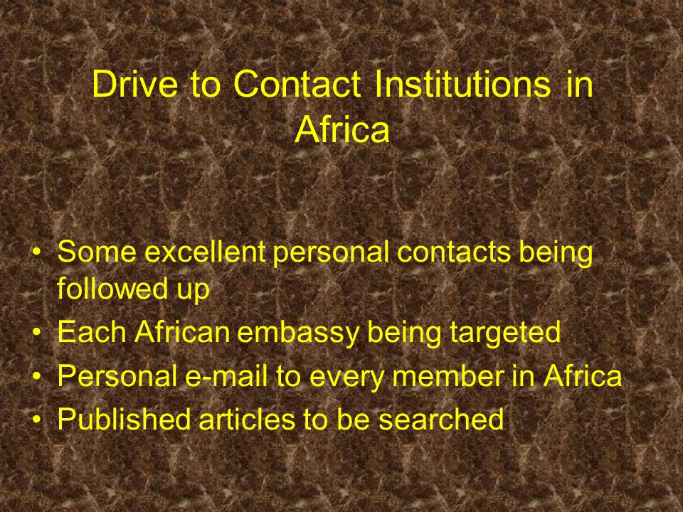 Drive to Contact Institutions in Africa Some excellent personal contacts being followed up Each African embassy being targeted Personal e-mail to ever