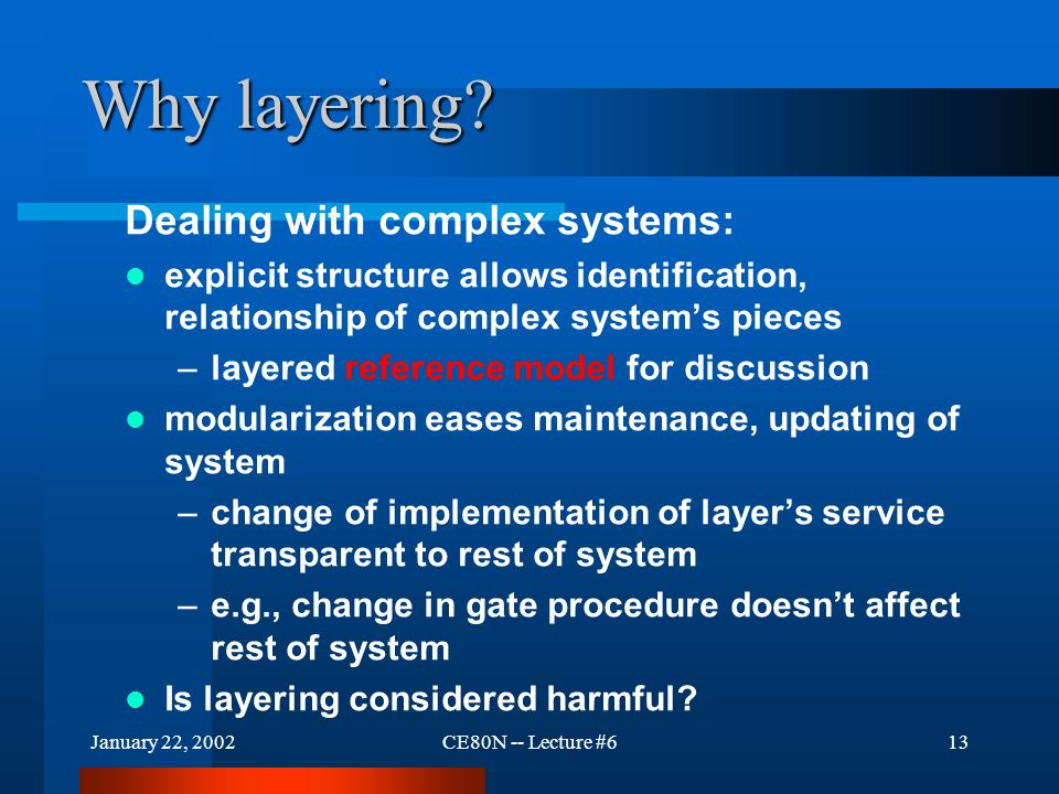 January 22, 2002CE80N -- Lecture #613 Why layering? Dealing with complex systems: explicit structure allows identification, relationship of complex sy