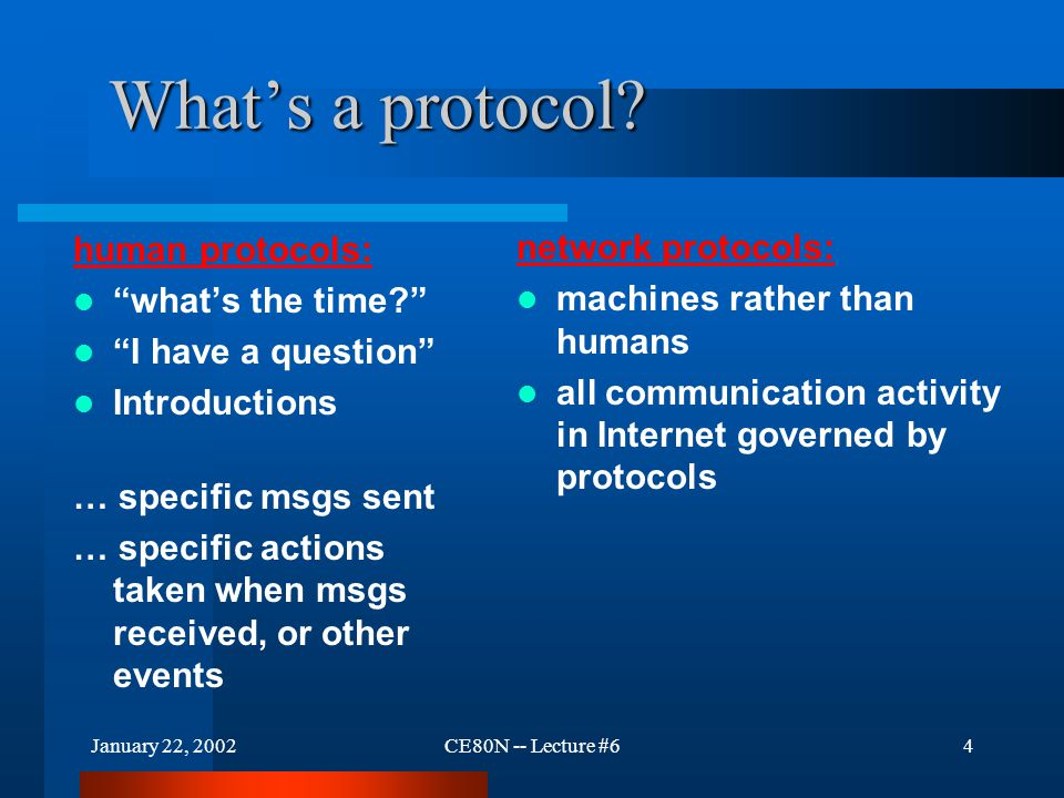 "January 22, 2002CE80N -- Lecture #64 What's a protocol? human protocols: ""what's the time?"" ""I have a question"" Introductions … specific msgs sent … s"