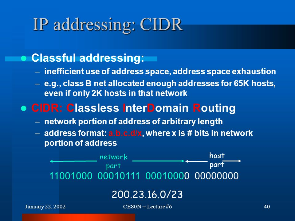 January 22, 2002CE80N -- Lecture #640 IP addressing: CIDR Classful addressing: –inefficient use of address space, address space exhaustion –e.g., clas