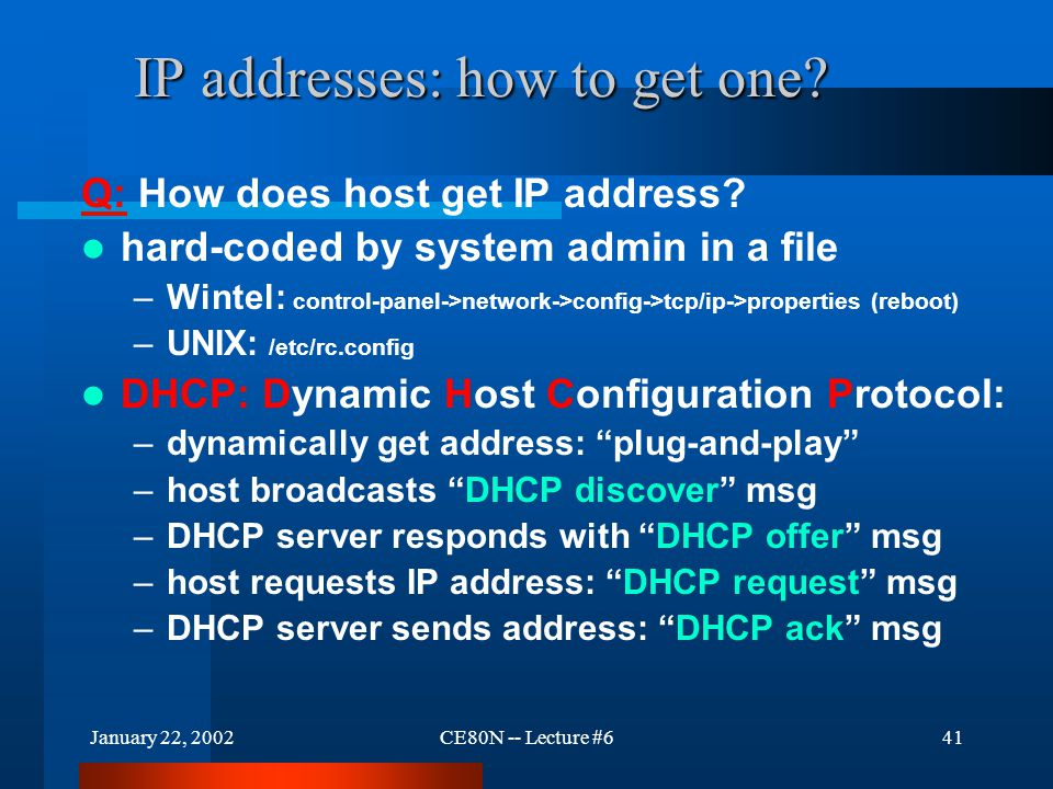 January 22, 2002CE80N -- Lecture #641 IP addresses: how to get one? Q: How does host get IP address? hard-coded by system admin in a file –Wintel: con